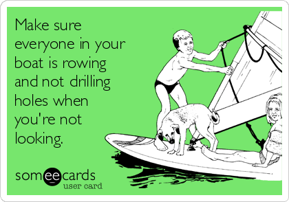 Make sure everyone in your boat is rowing and not drilling holes when you're not looking.