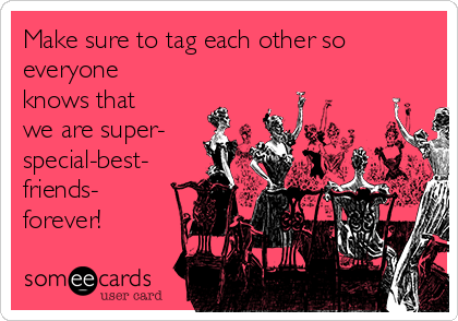 Make sure to tag each other so everyone knows that we are super- special-best- friends- forever!