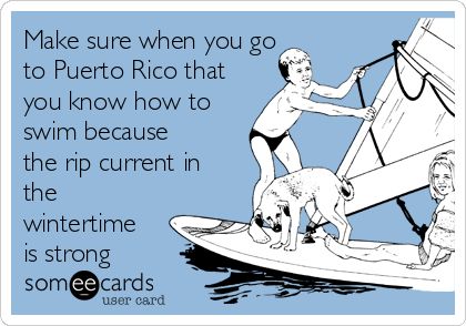 Make sure when you go to Puerto Rico that you know how to swim because the rip current in the wintertime is strong
