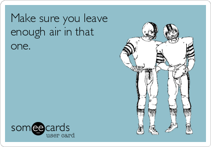 Make sure you leave enough air in that one.