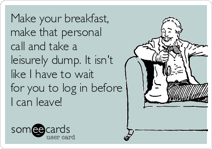 Make your breakfast, make that personal call and take a leisurely dump. It isn't like I have to wait for you to log in before I can leave!
