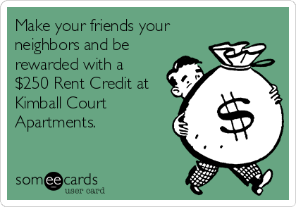 Make your friends your neighbors and be rewarded with a $250 Rent Credit at Kimball Court Apartments.