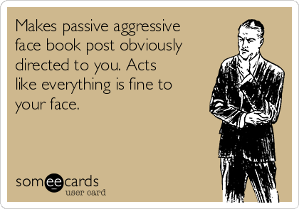Makes passive aggressive face book post obviously directed to you. Acts like everything is fine to your face.
