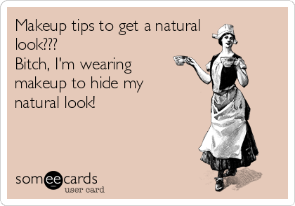 Makeup tips to get a natural look???  Bitch, I'm wearing makeup to hide my natural look!