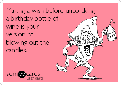 Making a wish before uncorcking a birthday bottle of wine is your version of blowing out the candles.