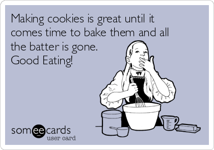Making cookies is great until it comes time to bake them and all the batter is gone. Good Eating!