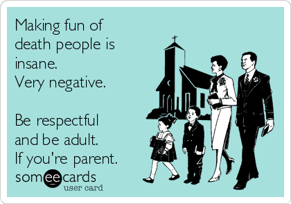 Making fun of death people is insane. Very negative.  Be respectful and be adult. If you're parent.
