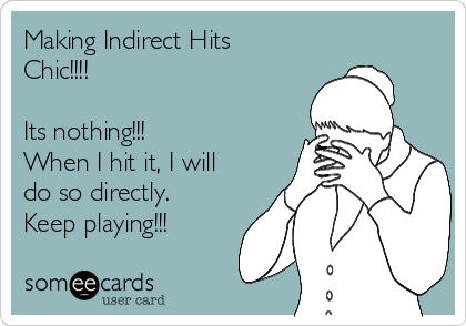 Making Indirect Hits Chic!!!!  Its nothing!!! When I hit it, I will do so directly. Keep playing!!!
