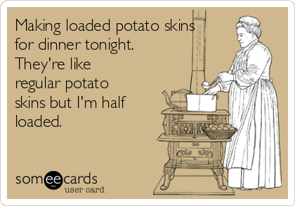 Making loaded potato skins for dinner tonight. They're like regular potato skins but I'm half loaded.
