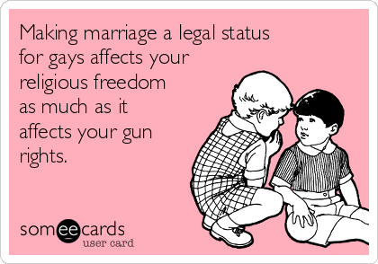 Making marriage a legal status for gays affects your religious freedom as much as it affects your gun rights.