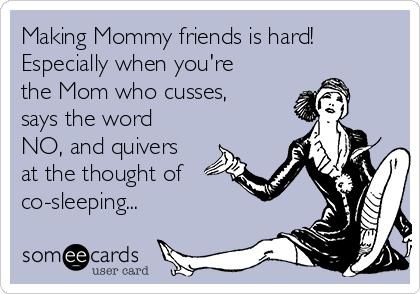 Making Mommy friends is hard! Especially when you're the Mom who cusses, says the word NO, and quivers at the thought of co-sleeping...