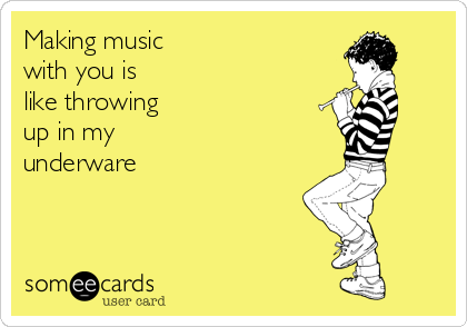 Making music  with you is like throwing up in my  underware