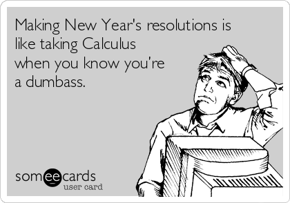 Making New Year's resolutions is like taking Calculus when you know you're a dumbass.