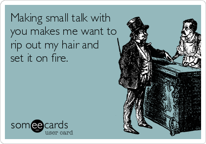 Making small talk with you makes me want to rip out my hair and  set it on fire.