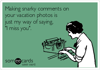 "Making snarky comments on your vacation photos is just my way of saying, ""I miss you""."