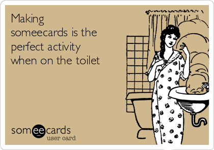 Making someecards is the perfect activity when on the toilet