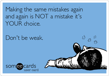 Making the same mistakes again and again is NOT a mistake it's YOUR choice.  Don't be weak.