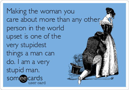 Making the woman you care about more than any other person in the world upset is one of the very stupidest things a man can do. I am a very stupid man.