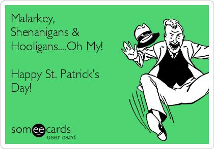 Malarkey, Shenanigans & Hooligans....Oh My!   Happy St. Patrick's Day!