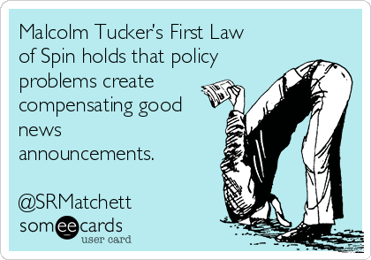 Malcolm Tucker's First Law of Spin holds that policy problems create compensating good news announcements.  @SRMatchett