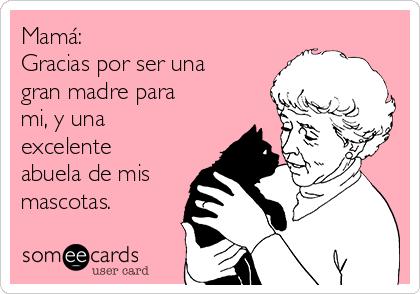 Mamá: Gracias por ser una gran madre para mi, y una excelente abuela de mis mascotas.