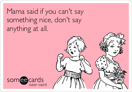 Mama said if you can't say something nice, don't say anything at all.