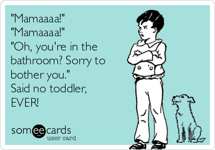 """Mamaaaa!"" ""Mamaaaa!""  ""Oh, you're in the  bathroom? Sorry to bother you.""  Said no toddler, EVER!"