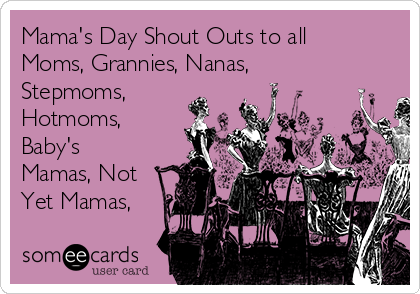 Mama's Day Shout Outs to all Moms, Grannies, Nanas, Stepmoms, Hotmoms, Baby's Mamas, Not Yet Mamas,