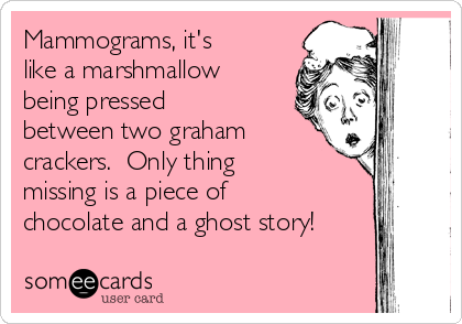 Mammograms, it's like a marshmallow being pressed between two graham crackers.  Only thing missing is a piece of chocolate and a ghost story!