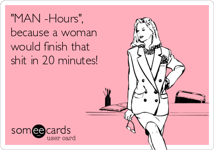 """MAN -Hours"", because a woman would finish that shit in 20 minutes!"