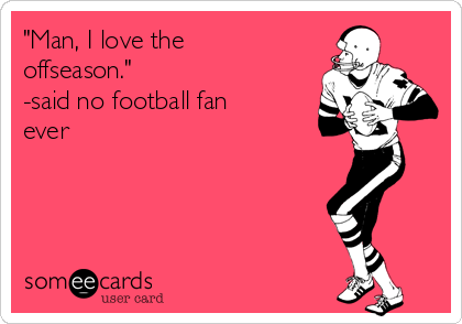 """Man, I love the offseason."" -said no football fan ever"