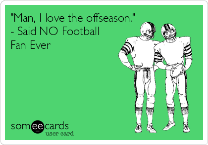 """Man, I love the offseason.""  - Said NO Football Fan Ever"