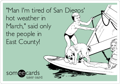 """""""Man I'm tired of San Diegos' hot weather in March,"""" said only the people in East County!"""