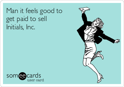 Man it feels good to get paid to sell Initials, Inc.