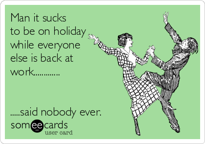 Man it sucks to be on holiday while everyone else is back at work.............   .....said nobody ever.