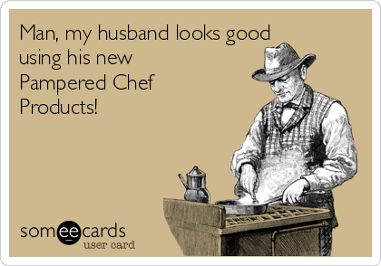 Man, my husband looks good using his new Pampered Chef  Products!