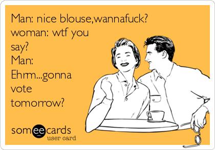 Man: nice blouse,wannafuck? woman: wtf you say? Man: Ehrm...gonna vote tomorrow?