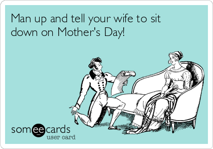 Man up and tell your wife to sit down on Mother's Day!