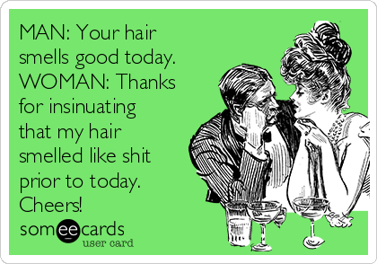 MAN: Your hair smells good today. WOMAN: Thanks for insinuating that my hair smelled like shit prior to today. Cheers!