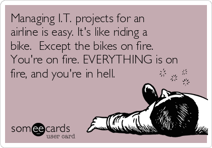 Managing I.T. projects for an airline is easy. It's like riding a bike.  Except the bikes on fire. You're on fire. EVERYTHING is on fire, and you're in hell.