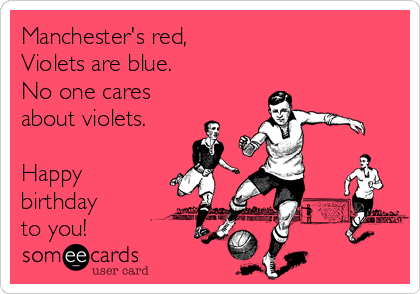 Manchester's red, Violets are blue. No one cares about violets.  Happy birthday  to you!