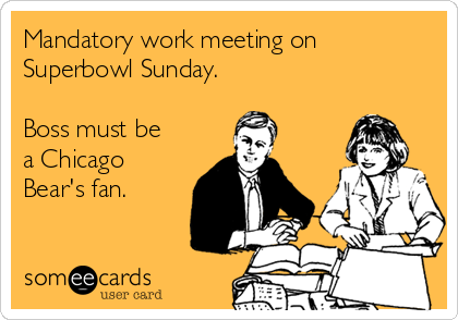 Mandatory work meeting on  Superbowl Sunday.  Boss must be a Chicago Bear's fan.