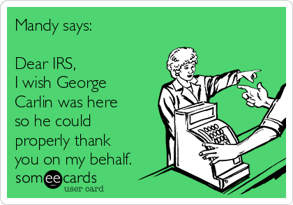 Mandy says:  Dear IRS,  I wish George Carlin was here so he could properly thank you on my behalf.