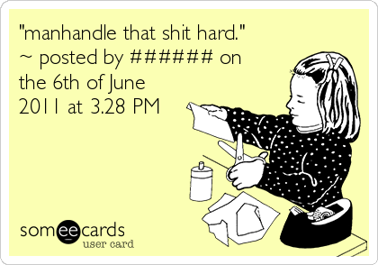 """""""manhandle that shit hard."""" ~ posted by ###### on the 6th of June 2011 at 3.28 PM"""