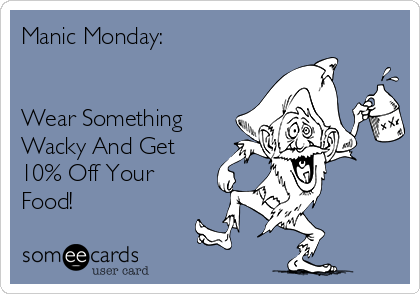 Manic Monday:   Wear Something Wacky And Get 10% Off Your Food!