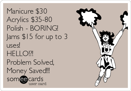 Manicure $30 Acrylics $35-80 Polish - BORING! Jams $15 for up to 3 uses!  HELLO!?!  Problem Solved,  Money Saved!!!