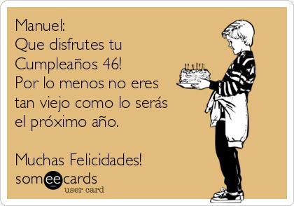 Manuel: Que disfrutes tu Cumpleaños 46! Por lo menos no eres tan viejo como lo serás el próximo año.  Muchas Felicidades!