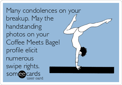 Many condolences on your breakup. May the handstanding photos on your Coffee Meets Bagel profile elicit numerous swipe rights.