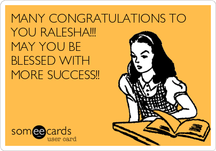MANY CONGRATULATIONS TO YOU RALESHA!!! MAY YOU BE BLESSED WITH MORE SUCCESS!!