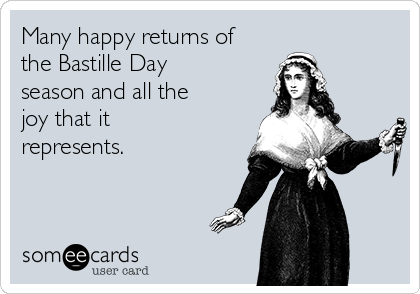 Many happy returns of the Bastille Day season and all the joy that it represents.
